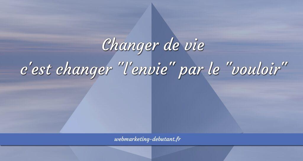 Changer de vie c'est changer l'envie par le vouloir