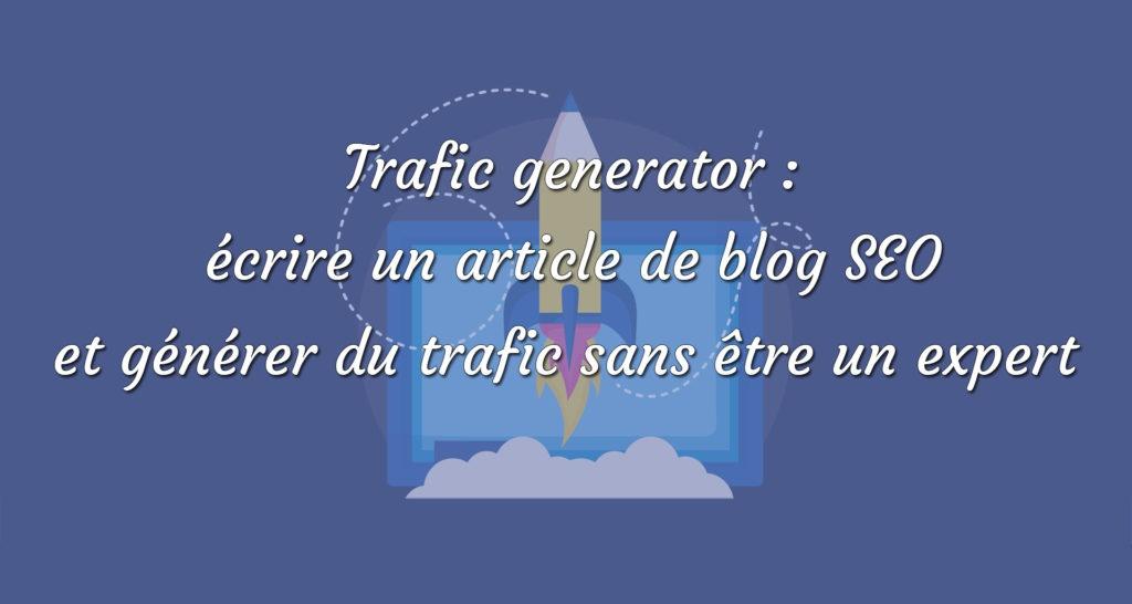 trafic generator - écrire un article de blog SEO et générer du trafic sans être un expert