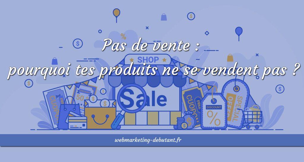 Pas de vente - pourquoi tes produits ne se vendent pas